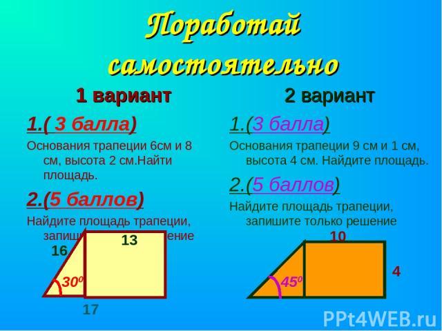 Поработай самостоятельно 1 вариант 1.( 3 балла) Основания трапеции 6см и 8 см, высота 2 см.Найти площадь. 2.(5 баллов) Найдите площадь трапеции, запишите только решение 2 вариант 1.(3 балла) Основания трапеции 9 см и 1 см, высота 4 см. Найдите площа…