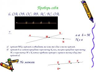 Проверь себя 6. ОА, ОВ, ОС, АВ, АС, ВС, ОА. 7. М a b •N • a ∩ b = М N є a прямая