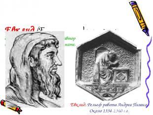 Евклид (Eνκλειδηζ) (365-300 до н.э.) древнегреческий математик , автор первого и