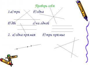 Проверь себя 1.а) три б) одна в) две г) ни одной 2. а) одна прямая б) три прямые