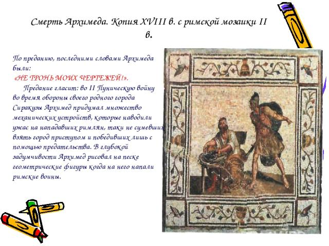 Смерть Архимеда. Копия XVIII в. с римской мозаики II в. По преданию, последними словами Архимеда были: «НЕ ТРОНЬ МОИХ ЧЕРТЕЖЕЙ!». Предание гласит: во II Пуническую войну во время обороны своего родного города Сиракузы Архимед придумал множество меха…