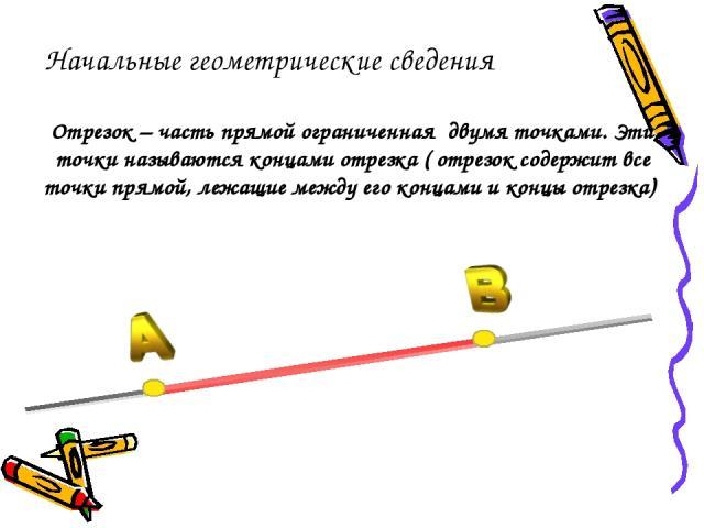 Отрезок – часть прямой ограниченная двумя точками. Эти точки называются концами отрезка ( отрезок содержит все точки прямой, лежащие между его концами и концы отрезка) Начальные геометрические сведения
