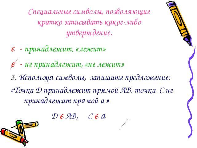 Специальные символы, позволяющие кратко записывать какое-либо утверждение. є - принадлежит, «лежит» є - не принадлежит, «не лежит» 3. Используя символы, запишите предложение: «Точка D принадлежит прямой AB, точка C не принадлежит прямой a » D є AB, C є a