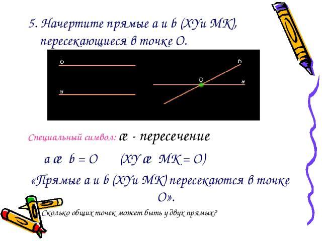 5. Начертите прямые a и b (XYи MK), пересекающиеся в точке О. Специальный символ: ∩- пересечение a ∩ b = О (XY ∩ MK = О) «Прямые a и b (XYи MK) пересекаются в точке О». Сколько общих точек может быть у двух прямых?