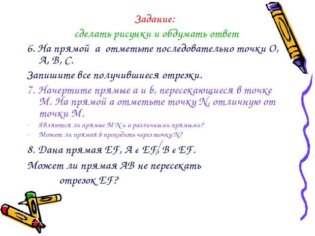 Задание: сделать рисунки и обдумать ответ 6. На прямой a отметьте последовательно точки О, A, B, C. Запишите все получившиеся отрезки. 7. Начертите прямые a и b, пересекающиеся в точке М. На прямой a отметьте точку N, отличную от точки М. Являются л…
