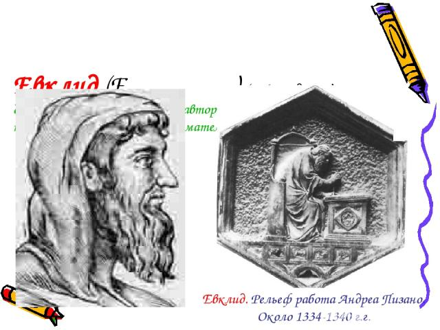 Евклид (Eνκλειδηζ) (365-300 до н.э.) древнегреческий математик , автор первого из дошедших до нас теоретических трактатов по математике «Начала» (13 книг). Евклид. Рельеф работа Андреа Пизано. Около 1334-1340 г.г.
