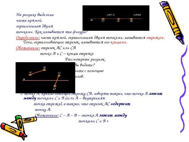 На рисунке выделена часть прямой, ограниченная двумя точками. Как называется эта фигура? Определение: часть прямой, ограниченная двумя точками, называется отрезком. Точи, ограничивающие отрезок, называются его концами. Обозначение: отрезок АС или СА…