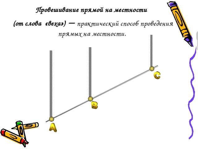 Провешивание прямой на местности (от слова «веха») – практический способ проведения прямых на местности.