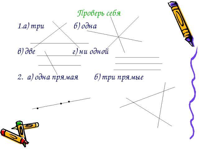 Проверь себя 1.а) три б) одна в) две г) ни одной 2. а) одна прямая б) три прямые • • •