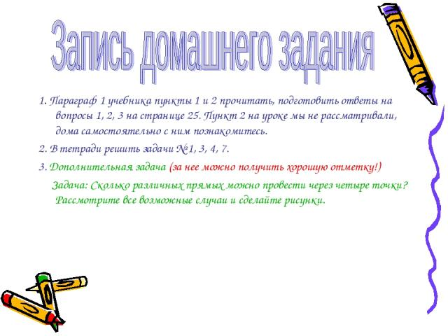 1. Параграф 1 учебника пункты 1 и 2 прочитать, подготовить ответы на вопросы 1, 2, 3 на странице 25. Пункт 2 на уроке мы не рассматривали, дома самостоятельно с ним познакомитесь. 2. В тетради решить задачи № 1, 3, 4, 7. 3. Дополнительная задача (за…