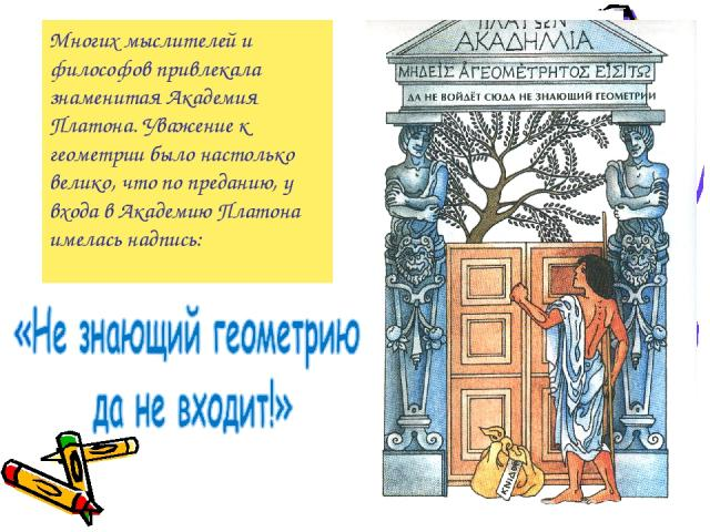 Многих мыслителей и философов привлекала знаменитая Академия Платона. Уважение к геометрии было настолько велико, что по преданию, у входа в Академию Платона имелась надпись: