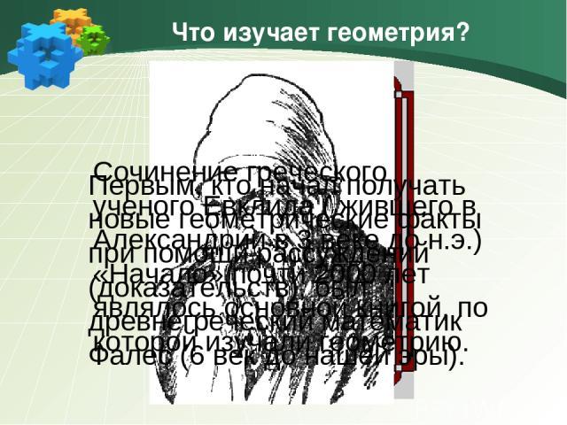 Что изучает геометрия? Первым, кто начал получать новые геометрические факты при помощи рассуждений (доказательств), был древнегреческий математик Фалес (6 век до нашей эры). Сочинение греческого ученого Евклида ( жившего в Александрии в 3 веке до н…