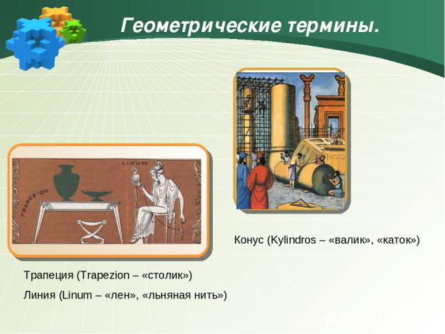 Геометрические термины. Трапеция (Trapezion – «столик») Линия (Linum – «лен», «льняная нить») Конус (Kylindros – «валик», «каток»)