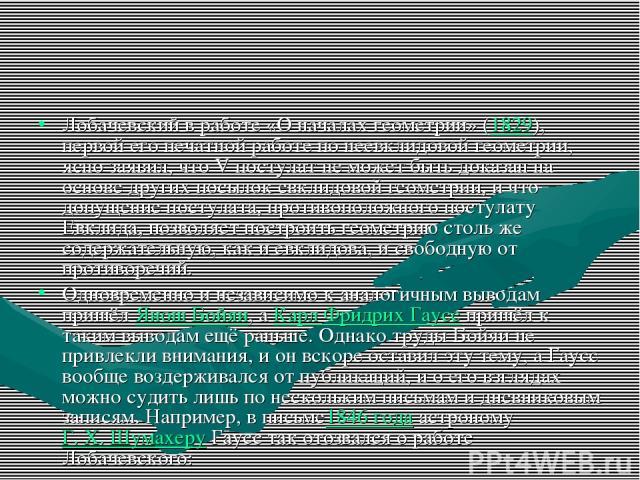 Лобачевский в работе «О началах геометрии» (1829), первой его печатной работе по неевклидовой геометрии, ясно заявил, что V постулат не может быть доказан на основе других посылок евклидовой геометрии, и что допущение постулата, противоположного пос…