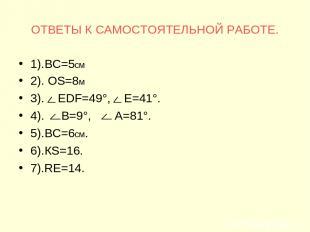 ОТВЕТЫ К САМОСТОЯТЕЛЬНОЙ РАБОТЕ. 1).ВС=5см 2). ОS=8м 3). ЕDF=49°, Е=41°. 4). В=9