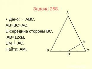 Задача 258. Дано: АВС, АВ=ВС=АС, D-середина стороны ВС, АВ=12см, DМ АС. Найти: А