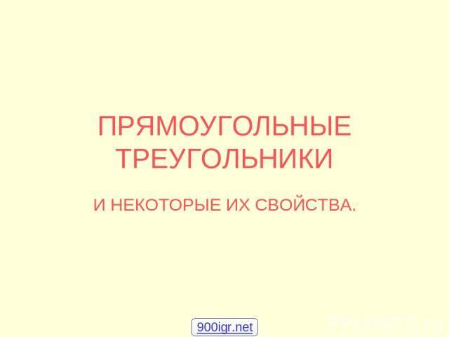 ПРЯМОУГОЛЬНЫЕ ТРЕУГОЛЬНИКИ И НЕКОТОРЫЕ ИХ СВОЙСТВА. 900igr.net
