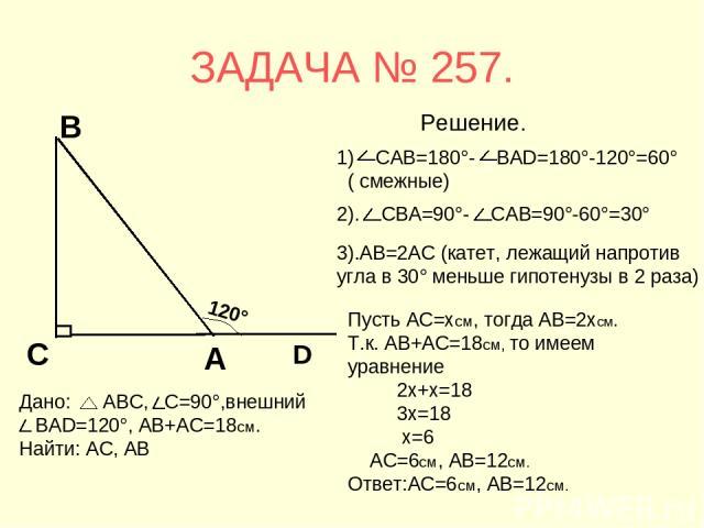 ЗАДАЧА № 257. 3).АВ=2АС (катет, лежащий напротив угла в 30° меньше гипотенузы в 2 раза) Пусть АС=хсм, тогда АВ=2хсм. Т.к. АВ+АС=18см, то имеем уравнение 2х+х=18 3х=18 х=6 АС=6см, АВ=12см. Ответ:АС=6см, АВ=12см. Решение.