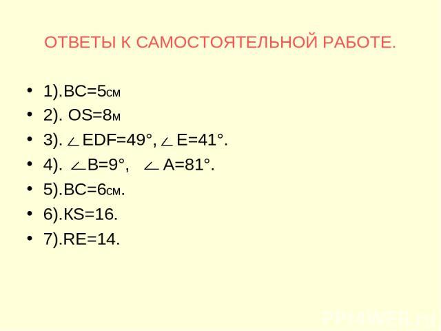 ОТВЕТЫ К САМОСТОЯТЕЛЬНОЙ РАБОТЕ. 1).ВС=5см 2). ОS=8м 3). ЕDF=49°, Е=41°. 4). В=9°, А=81°. 5).ВС=6см. 6).КS=16. 7).RЕ=14.