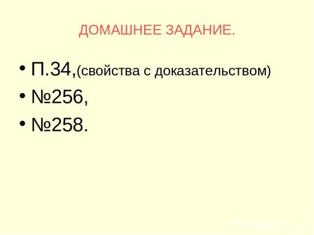 ДОМАШНЕЕ ЗАДАНИЕ. П.34,(свойства с доказательством) №256, №258.