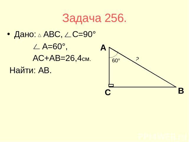 Задача 256. Дано: АВС, С=90° А=60°, АС+АВ=26,4см. Найти: АВ.
