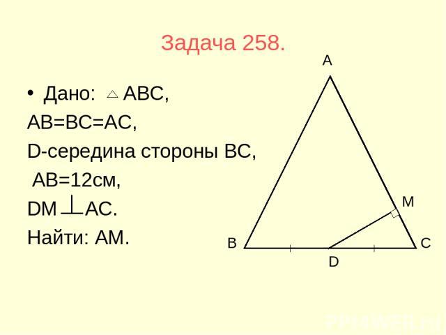 Задача 258. Дано: АВС, АВ=ВС=АС, D-середина стороны ВС, АВ=12см, DМ АС. Найти: АМ. В С А D М
