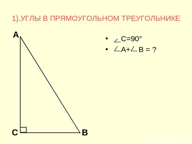 1).УГЛЫ В ПРЯМОУГОЛЬНОМ ТРЕУГОЛЬНИКЕ С=90° А+ В = ?