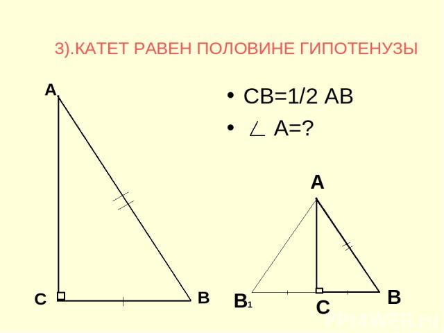3).КАТЕТ РАВЕН ПОЛОВИНЕ ГИПОТЕНУЗЫ СВ=1/2 АВ А=? В