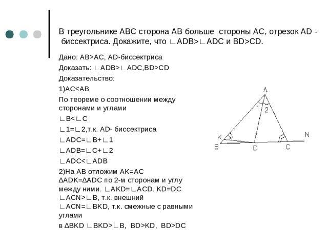 В треугольнике АВС сторона АВ больше стороны АС, отрезок AD - биссектриса. Докажите, что ∟ADB>∟ADC и BD>СD. Дано: AB>AC, AD-биссектриса Доказать: ∟ADB>∟ADC,BD>CD Доказательство: 1)ACKD, BD>DC