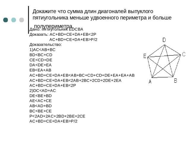 Докажите что сумма длин диагоналей выпуклого пятиугольника меньше удвоенного периметра и больше полупериметра. Дано: пятиугольник EDCBA Доказать: AC+BD+CE+DA+EBP/2 Доказательство: 1)AC