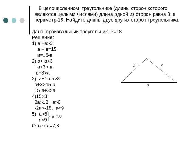 В целочисленном треугольнике (длины сторон которого являются целыми числами) длина одной из сторон равна 3, а периметр-18. Найдите длины двух других сторон треугольника. Дано: произвольный треугольник, P=18 Решение: 1) а +в>3 a + в=15 в=15-a 2) a+ в…
