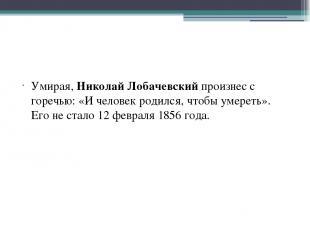 Умирая, Николай Лобачевский произнес с горечью: «И человек родился, чтобы умерет