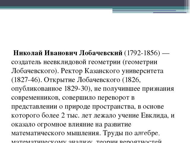 Николай Иванович Лобачевский (1792-1856) — создатель неевклидовой геометрии (геометрии Лобачевского). Ректор Казанского университета (1827-46). Открытие Лобачевского (1826, опубликованное 1829-30), не получившее признания современников, совершило пе…