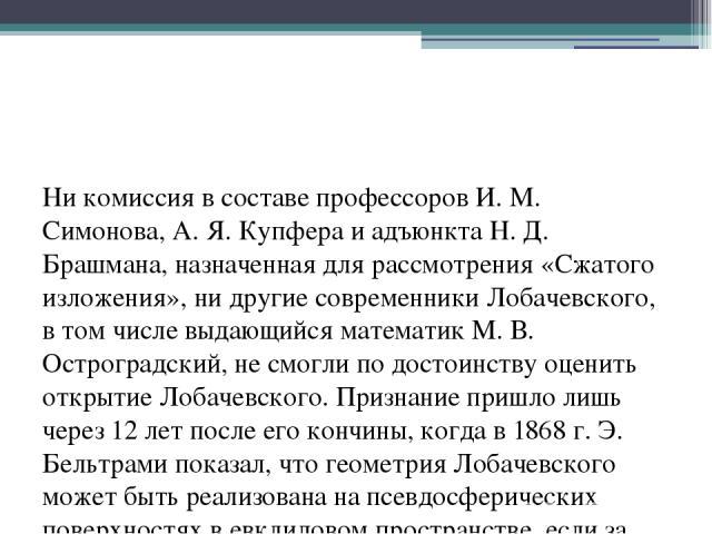 Ни комиссия в составе профессоров И. М. Симонова, А. Я. Купфера и адъюнкта Н. Д. Брашмана, назначенная для рассмотрения «Сжатого изложения», ни другие современники Лобачевского, в том числе выдающийся математик М. В. Остроградский, не смогли по дост…