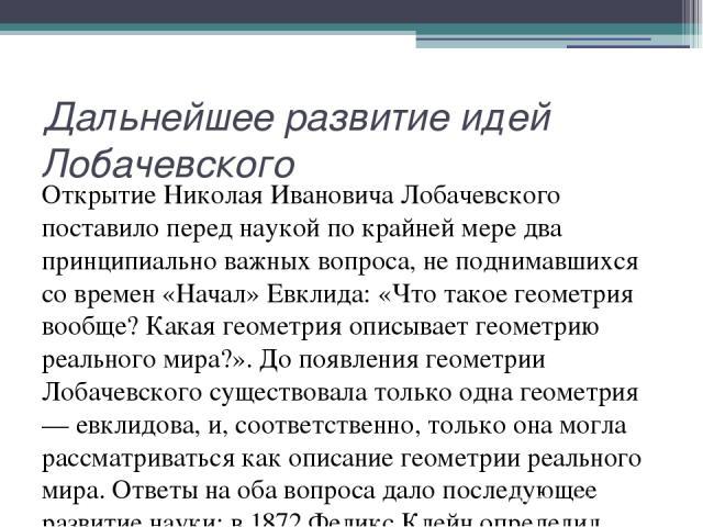 Дальнейшее развитие идей Лобачевского Открытие Николая Ивановича Лобачевского поставило перед наукой по крайней мере два принципиально важных вопроса, не поднимавшихся со времен «Начал» Евклида: «Что такое геометрия вообще? Какая геометрия описывает…