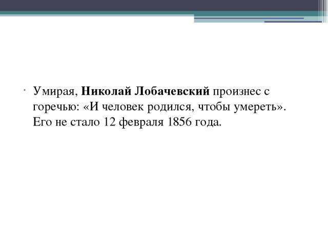 Умирая, Николай Лобачевский произнес с горечью: «И человек родился, чтобы умереть». Его не стало 12 февраля 1856 года.