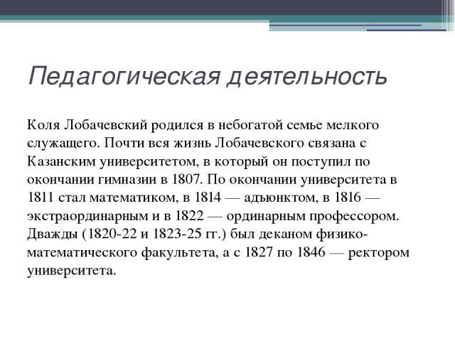 Педагогическая деятельность Коля Лобачевский родился в небогатой семье мелкого служащего. Почти вся жизнь Лобачевского связана с Казанским университетом, в который он поступил по окончании гимназии в 1807. По окончании университета в 1811 стал матем…