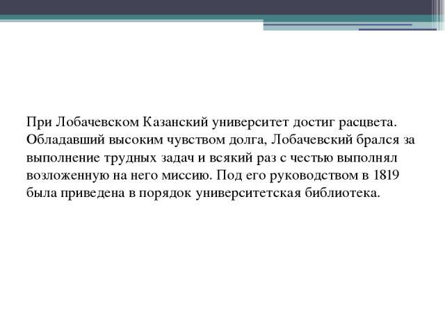 При Лобачевском Казанский университет достиг расцвета. Обладавший высоким чувством долга, Лобачевский брался за выполнение трудных задач и всякий раз с честью выполнял возложенную на него миссию. Под его руководством в 1819 была приведена в порядок …