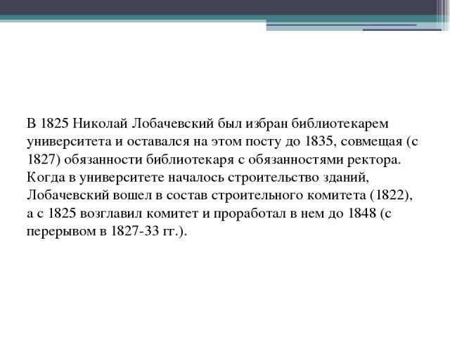 В 1825 Николай Лобачевский был избран библиотекарем университета и оставался на этом посту до 1835, совмещая (с 1827) обязанности библиотекаря с обязанностями ректора. Когда в университете началось строительство зданий, Лобачевский вошел в состав ст…