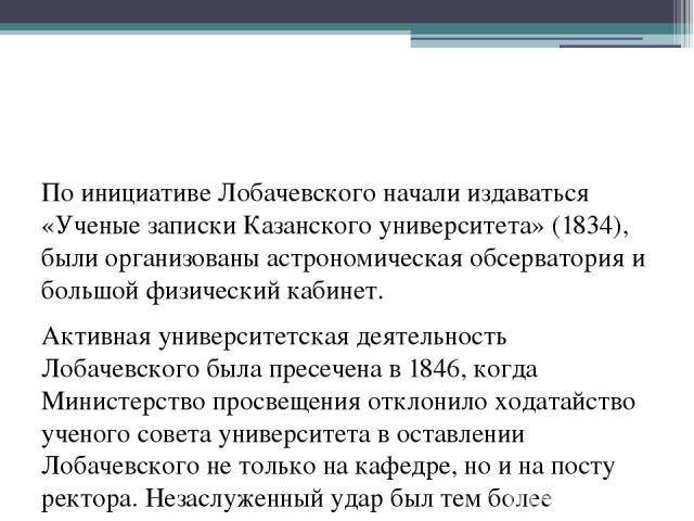 По инициативе Лобачевского начали издаваться «Ученые записки Казанского университета» (1834), были организованы астрономическая обсерватория и большой физический кабинет. Активная университетская деятельность Лобачевского была пресечена в 1846, когд…