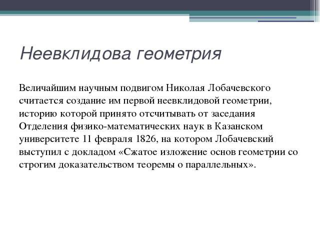 Неевклидова геометрия Величайшим научным подвигом Николая Лобачевского считается создание им первой неевклидовой геометрии, историю которой принято отсчитывать от заседания Отделения физико-математических наук в Казанском университете 11 февраля 182…