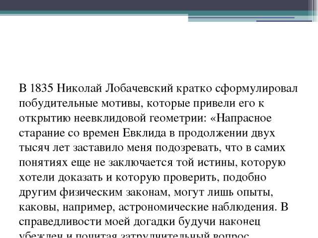 В 1835 Николай Лобачевский кратко сформулировал побудительные мотивы, которые привели его к открытию неевклидовой геометрии: «Напрасное старание со времен Евклида в продолжении двух тысяч лет заставило меня подозревать, что в самих понятиях еще не з…