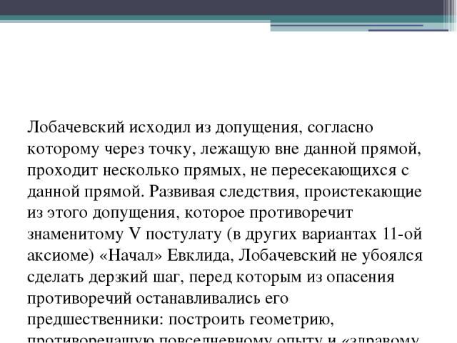 Лобачевский исходил из допущения, согласно которому через точку, лежащую вне данной прямой, проходит несколько прямых, не пересекающихся с данной прямой. Развивая следствия, проистекающие из этого допущения, которое противоречит знаменитому V постул…
