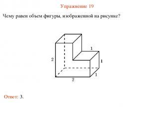 Упражнение 19 Чему равен объем фигуры, изображенной на рисунке? Ответ: 3.