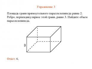 Упражнение 3 Площадь грани прямоугольного параллелепипеда равна 2. Ребро, перпен