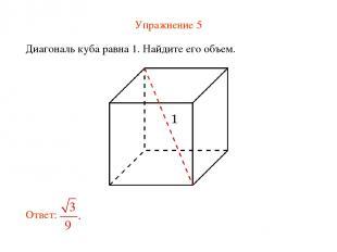 Упражнение 5 Диагональ куба равна 1. Найдите его объем.