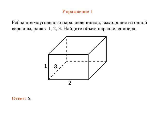 Упражнение 1 Ребра прямоугольного параллелепипеда, выходящие из одной вершины, равны 1, 2, 3. Найдите объем параллелепипеда. Ответ: 6.
