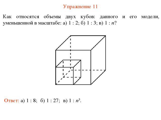 Упражнение 11 Как относятся объемы двух кубов: данного и его модели, уменьшенной в масштабе: а) 1 : 2; б) 1 : 3; в) 1 : n? Ответ: а) 1 : 8; б) 1 : 27; в) 1 : n3.