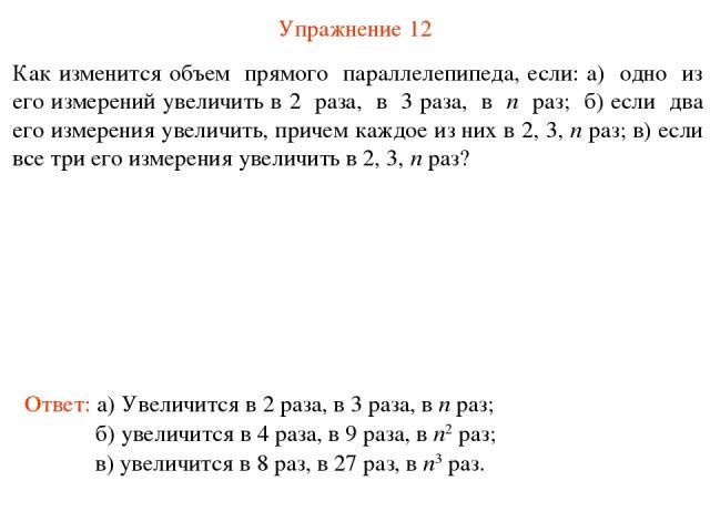 Упражнение 12 Как изменится объем прямого параллелепипеда, если: а) одно из его измерений увеличить в 2 раза, в 3 раза, в n раз; б) если два его измерения увеличить, причем каждое из них в 2, 3, n раз; в) если все три его измерения увеличить в 2, 3,…