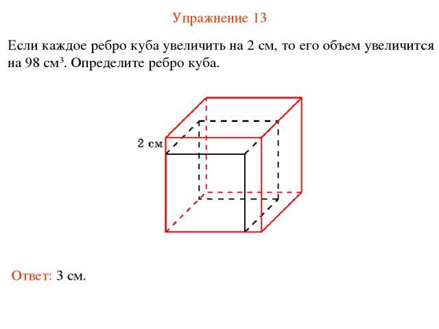 Упражнение 13 Если каждое ребро куба увеличить на 2 см, то его объем увеличится на 98 см3. Определите ребро куба. Ответ: 3 см.